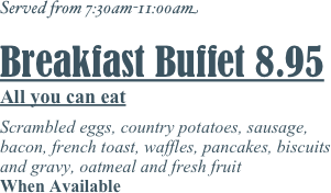 Served from 7:30am-11:00am  Breakfast Buffet 8.95 All you can eat  Scrambled eggs, country potatoes, sausage, bacon, french toast, waffles, pancakes, biscuits and gravy, oatmeal and fresh fruit When Available